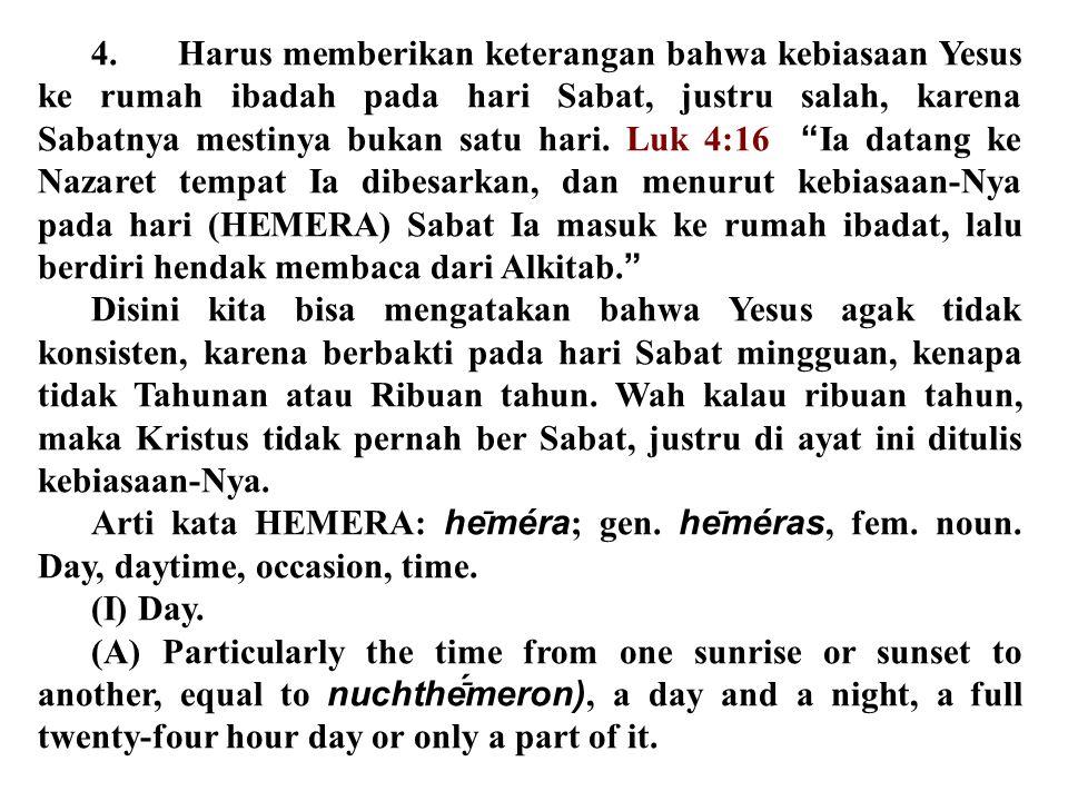 4. Harus memberikan keterangan bahwa kebiasaan Yesus ke rumah ibadah pada hari Sabat, justru salah, karena Sabatnya mestinya bukan satu hari. Luk 4:16 Ia datang ke Nazaret tempat Ia dibesarkan, dan menurut kebiasaan-Nya pada hari (HEMERA) Sabat Ia masuk ke rumah ibadat, lalu berdiri hendak membaca dari Alkitab.