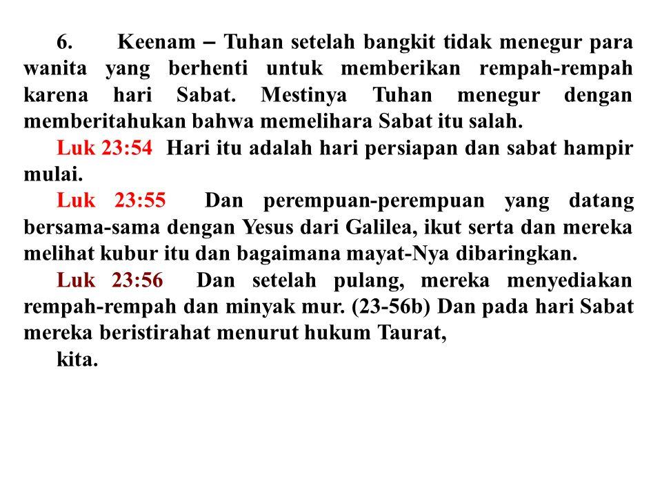 6. Keenam – Tuhan setelah bangkit tidak menegur para wanita yang berhenti untuk memberikan rempah-rempah karena hari Sabat. Mestinya Tuhan menegur dengan memberitahukan bahwa memelihara Sabat itu salah.