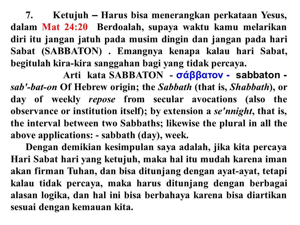 7. Ketujuh – Harus bisa menerangkan perkataan Yesus, dalam Mat 24:20 Berdoalah, supaya waktu kamu melarikan diri itu jangan jatuh pada musim dingin dan jangan pada hari Sabat (SABBATON) . Emangnya kenapa kalau hari Sabat, begitulah kira-kira sanggahan bagi yang tidak percaya.