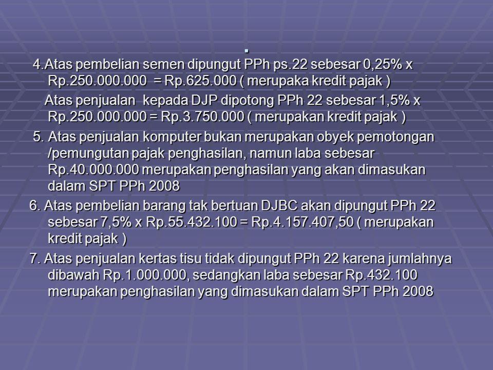 . 4.Atas pembelian semen dipungut PPh ps.22 sebesar 0,25% x Rp.250.000.000 = Rp.625.000 ( merupaka kredit pajak )