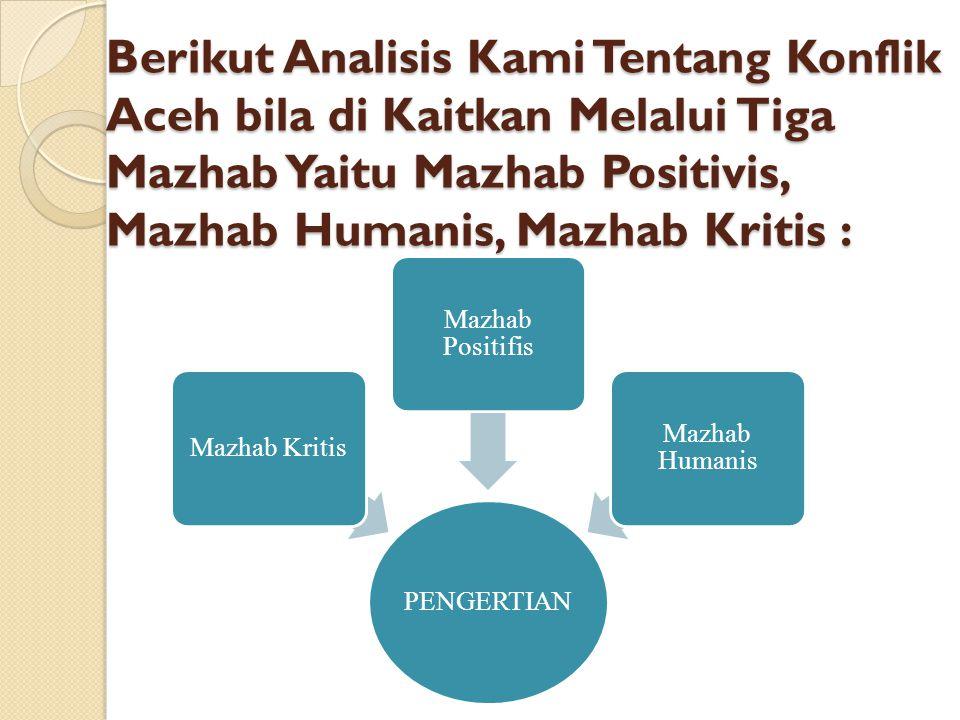 Berikut Analisis Kami Tentang Konflik Aceh bila di Kaitkan Melalui Tiga Mazhab Yaitu Mazhab Positivis, Mazhab Humanis, Mazhab Kritis :