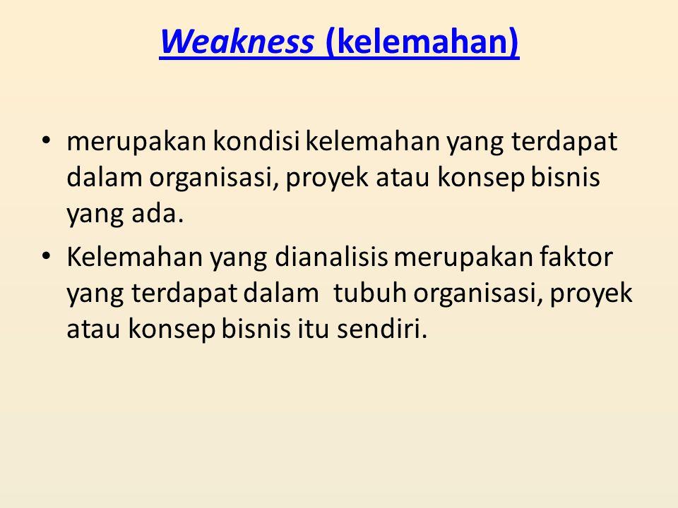 Weakness (kelemahan) merupakan kondisi kelemahan yang terdapat dalam organisasi, proyek atau konsep bisnis yang ada.