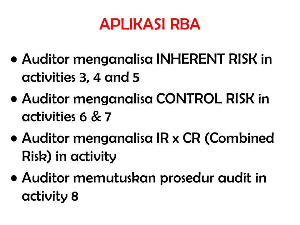 APLIKASI RBA Auditor menganalisa INHERENT RISK in activities 3, 4 and 5. Auditor menganalisa CONTROL RISK in activities 6 & 7.