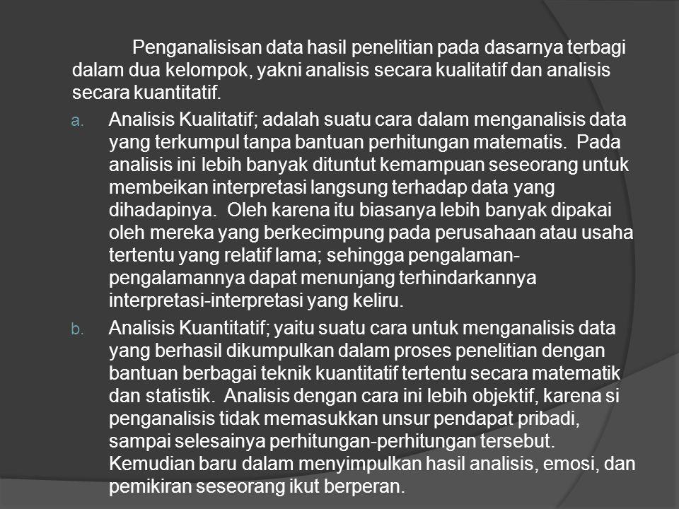 Penganalisisan data hasil penelitian pada dasarnya terbagi dalam dua kelompok, yakni analisis secara kualitatif dan analisis secara kuantitatif.