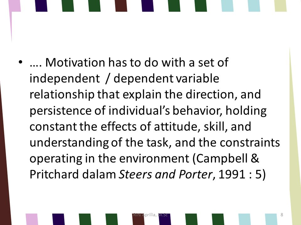 …. Motivation has to do with a set of independent / dependent variable relationship that explain the direction, and persistence of individual's behavior, holding constant the effects of attitude, skill, and understanding of the task, and the constraints operating in the environment (Campbell & Pritchard dalam Steers and Porter, 1991 : 5)