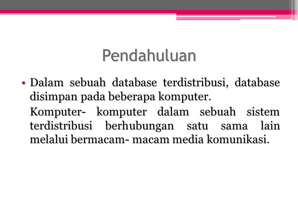 Pendahuluan Dalam sebuah database terdistribusi, database disimpan pada beberapa komputer.