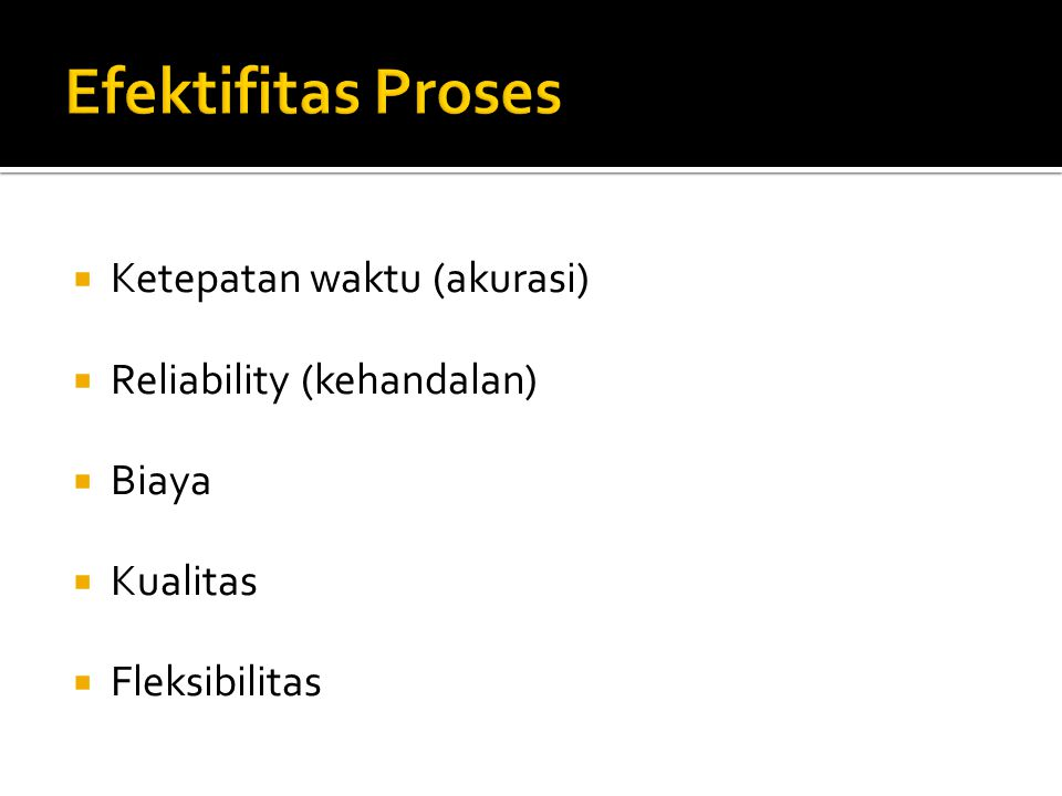 Efektifitas Proses Ketepatan waktu (akurasi) Reliability (kehandalan)