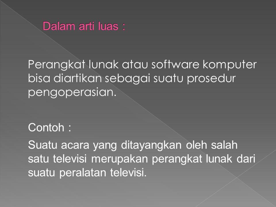 Dalam arti luas : Perangkat lunak atau software komputer bisa diartikan sebagai suatu prosedur pengoperasian.
