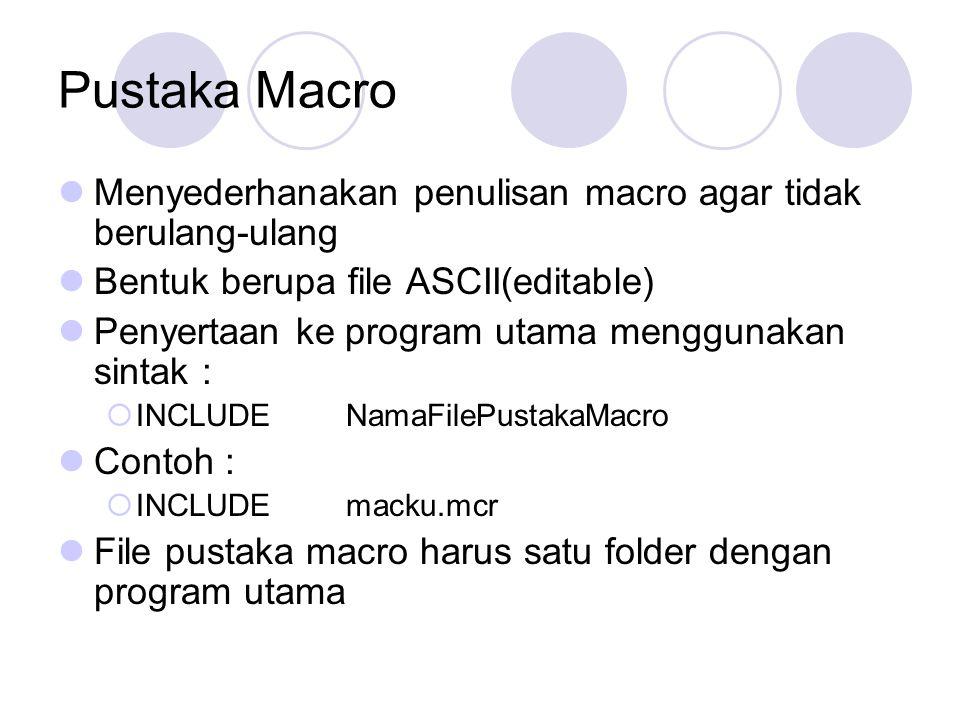 Pustaka Macro Menyederhanakan penulisan macro agar tidak berulang-ulang. Bentuk berupa file ASCII(editable)