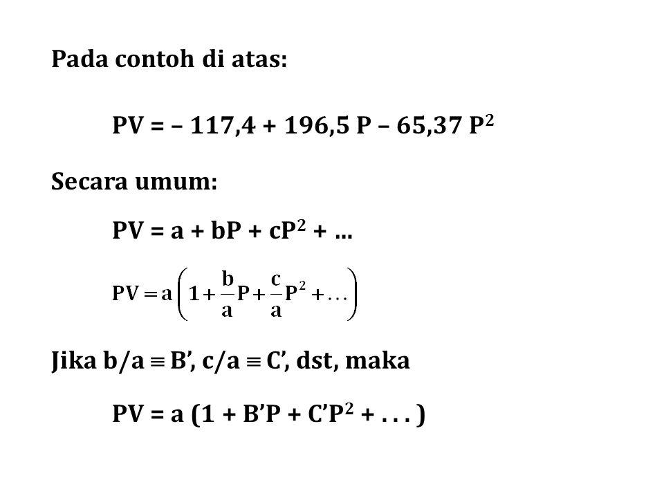 Pada contoh di atas: PV = – 117,4 + 196,5 P – 65,37 P2. Secara umum: PV = a + bP + cP2 + … Jika b/a  B', c/a  C', dst, maka.