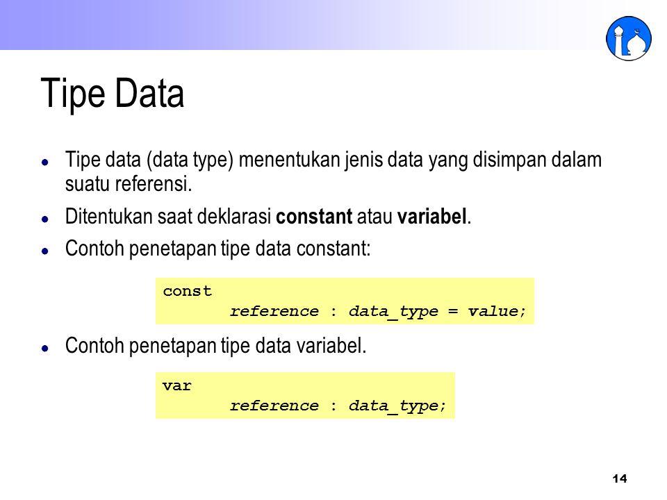 Tipe Data Tipe data (data type) menentukan jenis data yang disimpan dalam suatu referensi. Ditentukan saat deklarasi constant atau variabel.