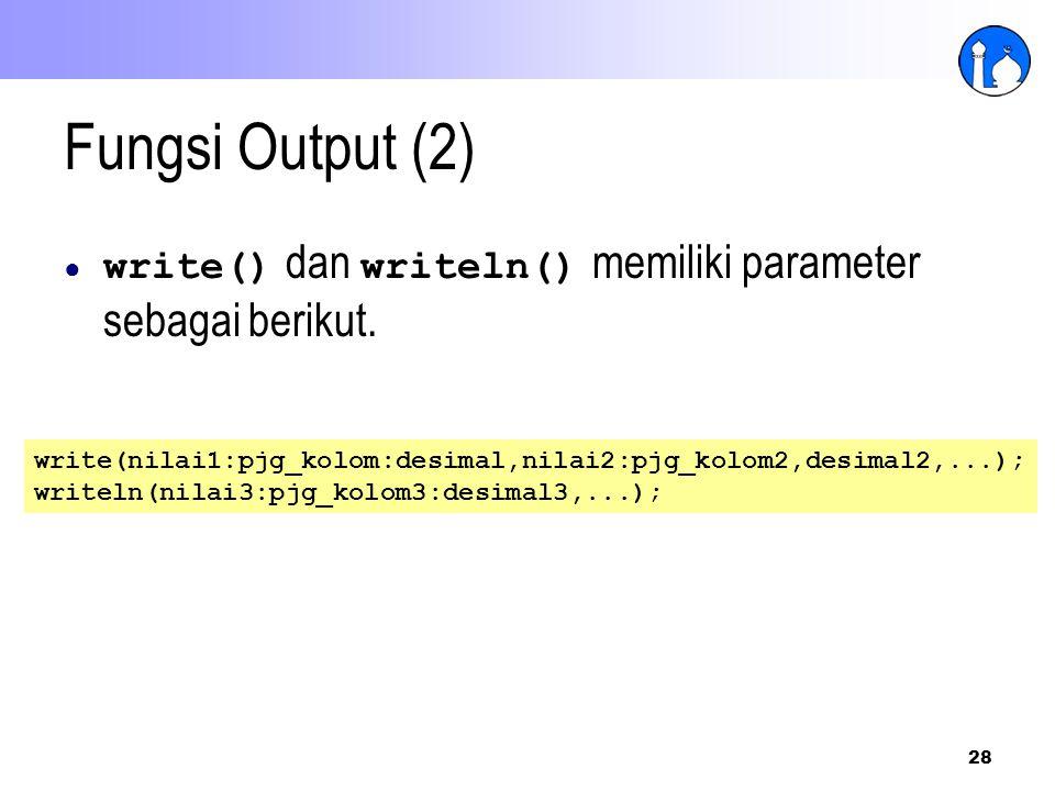 Fungsi Output (2) write() dan writeln() memiliki parameter sebagai berikut. write(nilai1:pjg_kolom:desimal,nilai2:pjg_kolom2,desimal2,...);