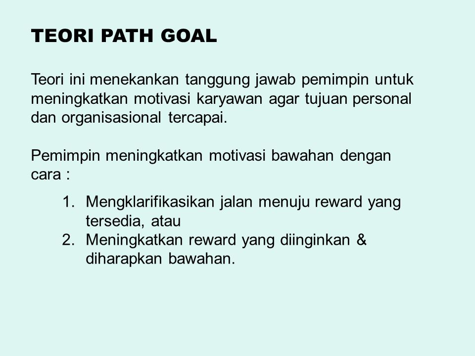 TEORI PATH GOAL Teori ini menekankan tanggung jawab pemimpin untuk meningkatkan motivasi karyawan agar tujuan personal dan organisasional tercapai.