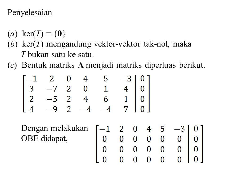 Penyelesaian (a) ker(T) = {0} (b) ker(T) mengandung vektor-vektor tak-nol, maka. T bukan satu ke satu.