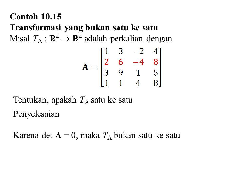 Contoh 10.15 Transformasi yang bukan satu ke satu. Misal TA : ℝ4  ℝ4 adalah perkalian dengan. Tentukan, apakah TA satu ke satu.