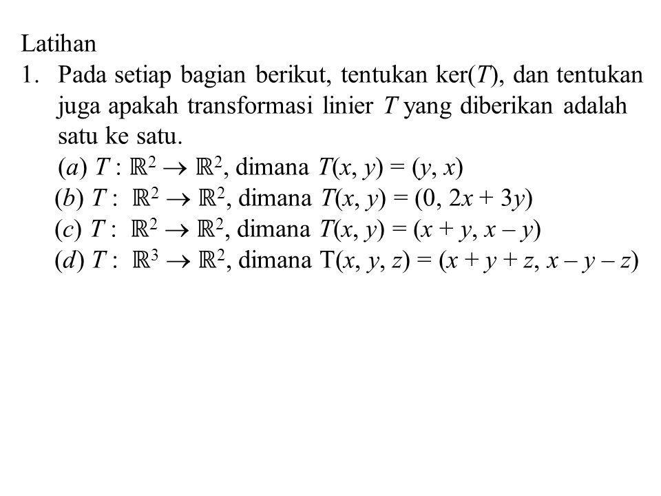 Latihan Pada setiap bagian berikut, tentukan ker(T), dan tentukan juga apakah transformasi linier T yang diberikan adalah satu ke satu.