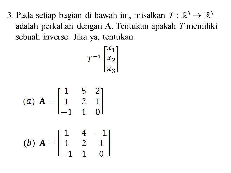3. Pada setiap bagian di bawah ini, misalkan T : ℝ3  ℝ3 adalah perkalian dengan A.