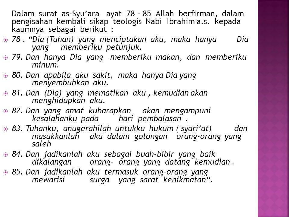 Dalam surat as-Syu'ara ayat 78 – 85 Allah berfirman, dalam pengisahan kembali sikap teologis Nabi Ibrahim a.s. kepada kaumnya sebagai berikut :