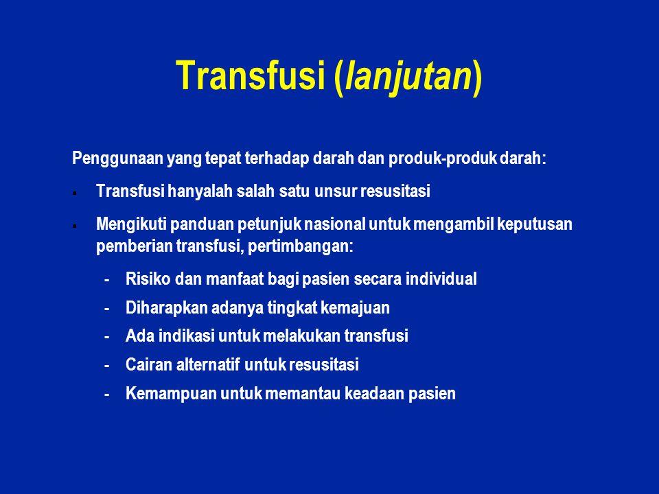 Transfusi (lanjutan) Penggunaan yang tepat terhadap darah dan produk-produk darah: Transfusi hanyalah salah satu unsur resusitasi.