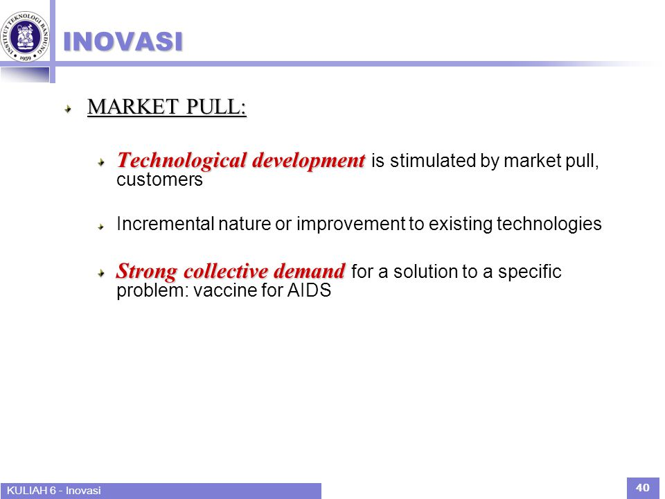 INOVASI MARKET PULL: Technological development is stimulated by market pull, customers. Incremental nature or improvement to existing technologies.