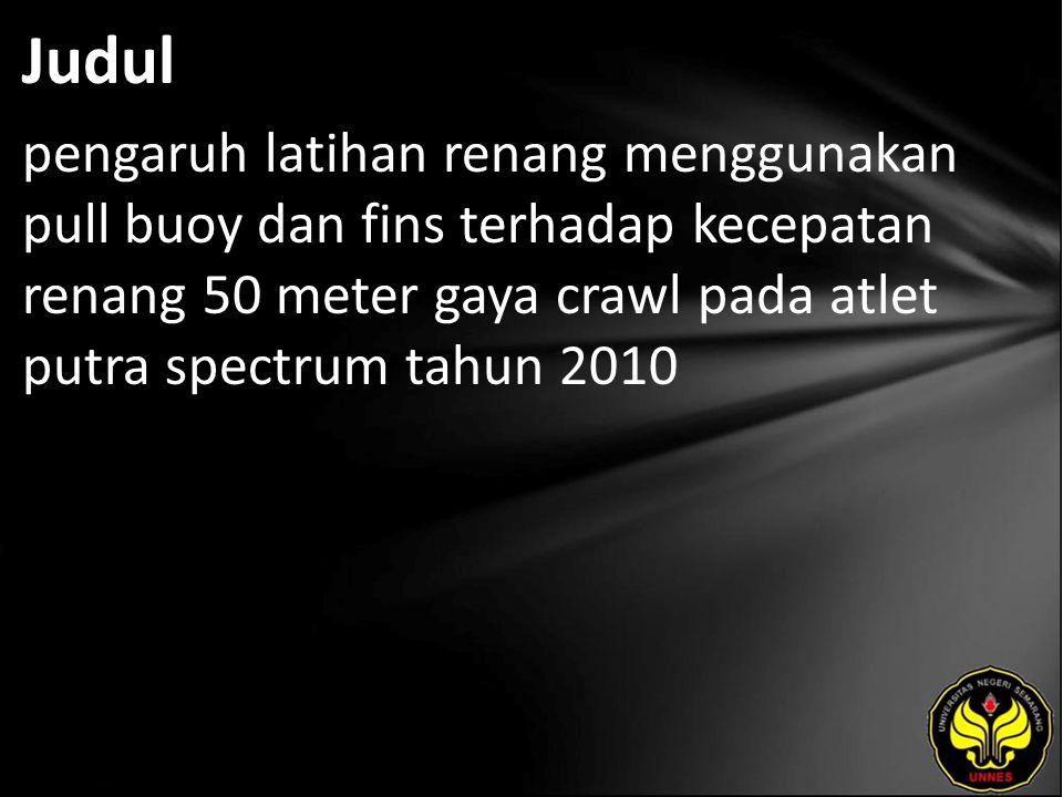 Judul pengaruh latihan renang menggunakan pull buoy dan fins terhadap kecepatan renang 50 meter gaya crawl pada atlet putra spectrum tahun 2010.