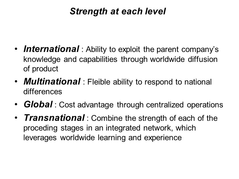 Strength at each level International : Ability to exploit the parent company's knowledge and capabilities through worldwide diffusion of product.