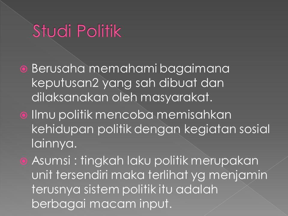 Studi Politik Berusaha memahami bagaimana keputusan2 yang sah dibuat dan dilaksanakan oleh masyarakat.
