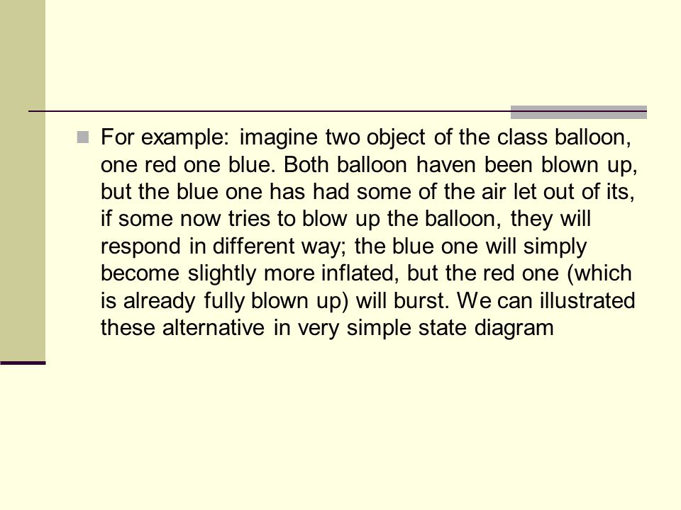 For example: imagine two object of the class balloon, one red one blue