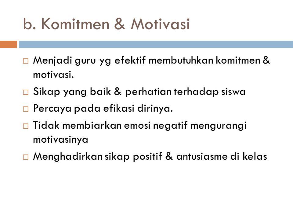 b. Komitmen & Motivasi Menjadi guru yg efektif membutuhkan komitmen & motivasi. Sikap yang baik & perhatian terhadap siswa.