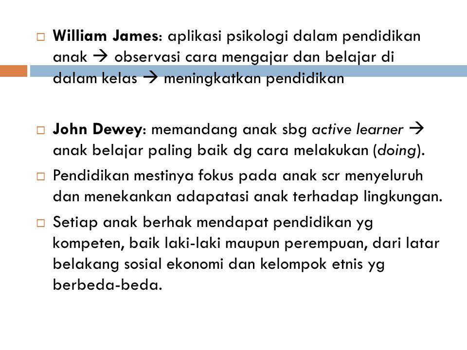 William James: aplikasi psikologi dalam pendidikan anak  observasi cara mengajar dan belajar di dalam kelas  meningkatkan pendidikan