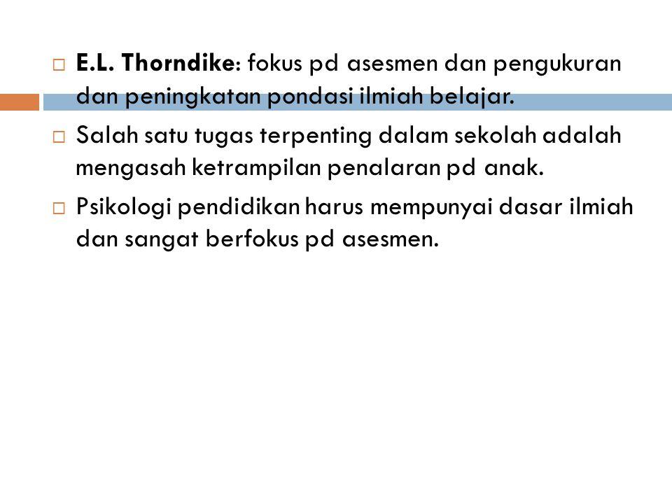 E.L. Thorndike: fokus pd asesmen dan pengukuran dan peningkatan pondasi ilmiah belajar.
