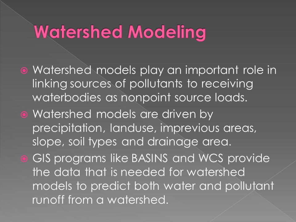 Watershed Modeling Watershed models play an important role in linking sources of pollutants to receiving waterbodies as nonpoint source loads.