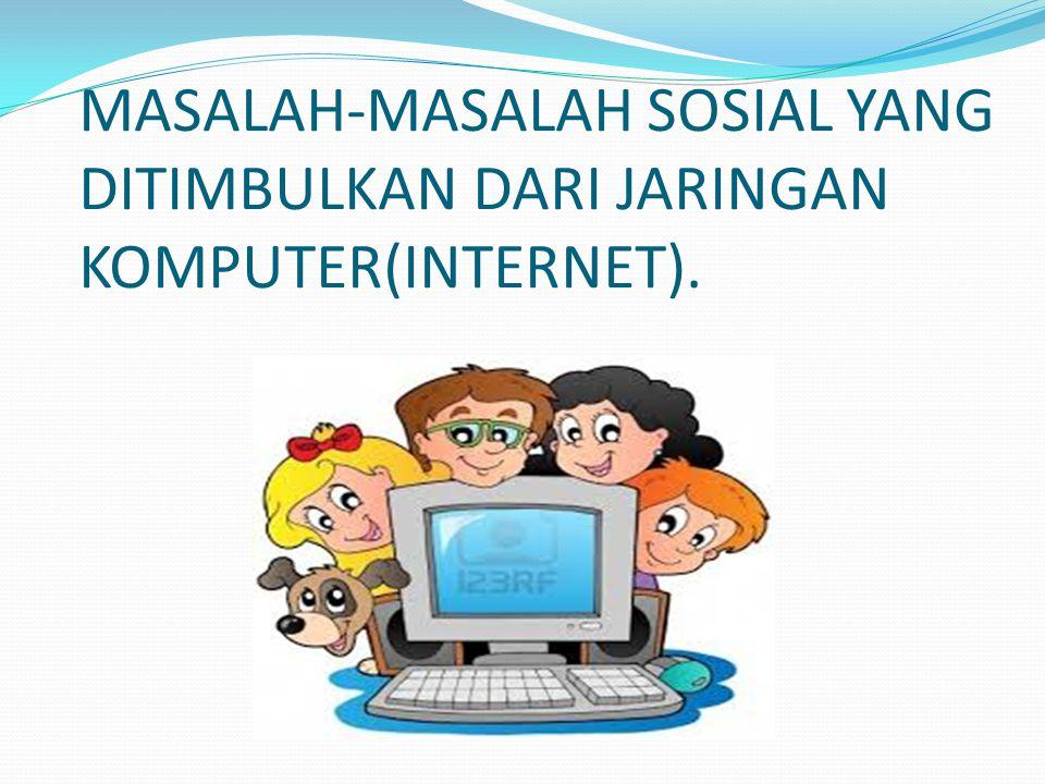 MASALAH-MASALAH SOSIAL YANG DITIMBULKAN DARI JARINGAN KOMPUTER(INTERNET).