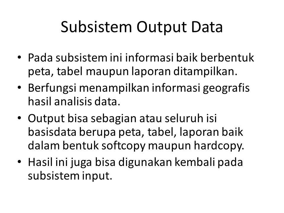 Subsistem Output Data Pada subsistem ini informasi baik berbentuk peta, tabel maupun laporan ditampilkan.