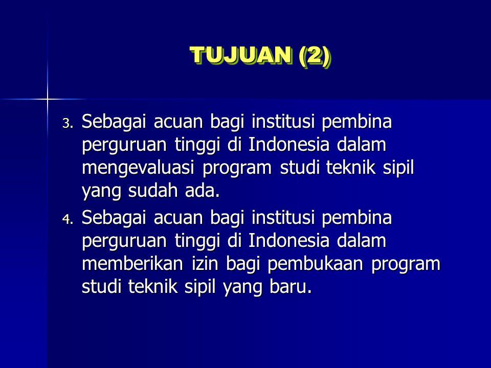 TUJUAN (2) Sebagai acuan bagi institusi pembina perguruan tinggi di Indonesia dalam mengevaluasi program studi teknik sipil yang sudah ada.