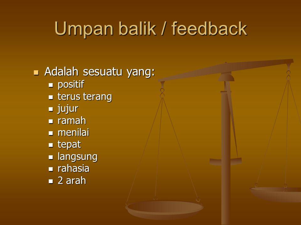 Umpan balik / feedback Adalah sesuatu yang: positif terus terang jujur