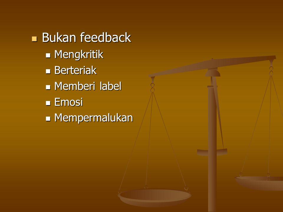 Bukan feedback Mengkritik Berteriak Memberi label Emosi Mempermalukan