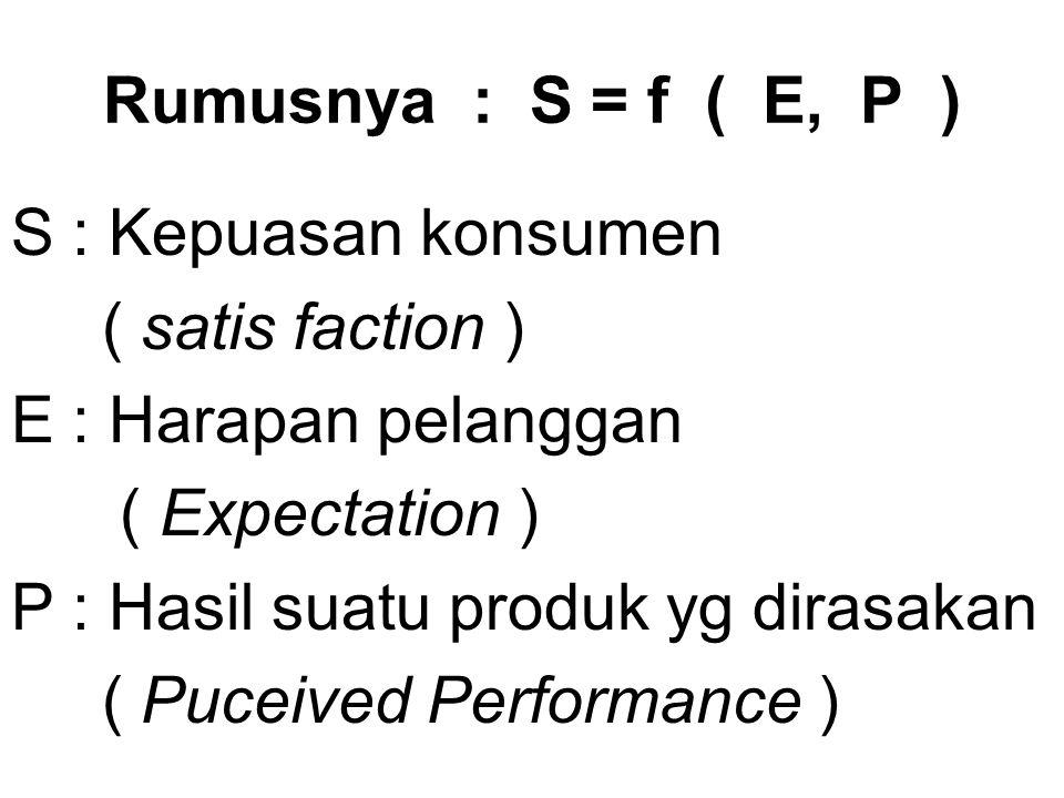 Rumusnya : S = f ( E, P ) S : Kepuasan konsumen. ( satis faction ) E : Harapan pelanggan. ( Expectation )