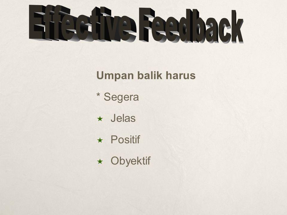Effective Feedback Umpan balik harus * Segera Jelas Positif Obyektif