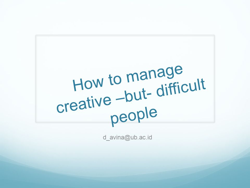 How to manage creative –but- difficult people
