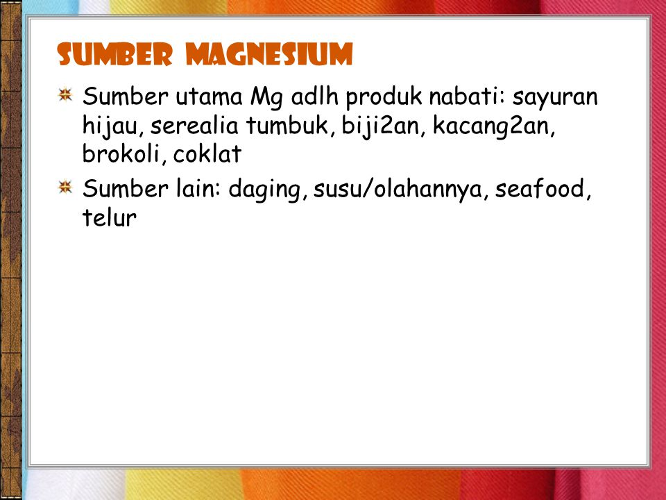 SUMBER magnesium Sumber utama Mg adlh produk nabati: sayuran hijau, serealia tumbuk, biji2an, kacang2an, brokoli, coklat.
