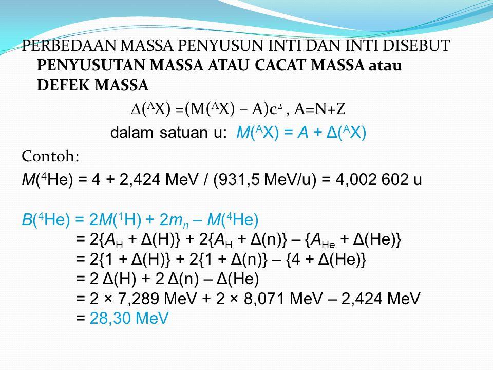 (AX) =(M(AX) – A)c2 , A=N+Z dalam satuan u: M(AX) = A + Δ(AX) Contoh: