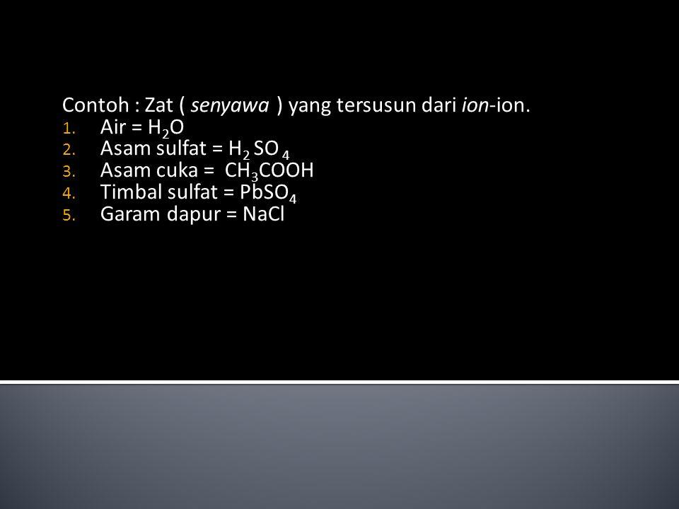 Contoh : Zat ( senyawa ) yang tersusun dari ion-ion. Air = H2O