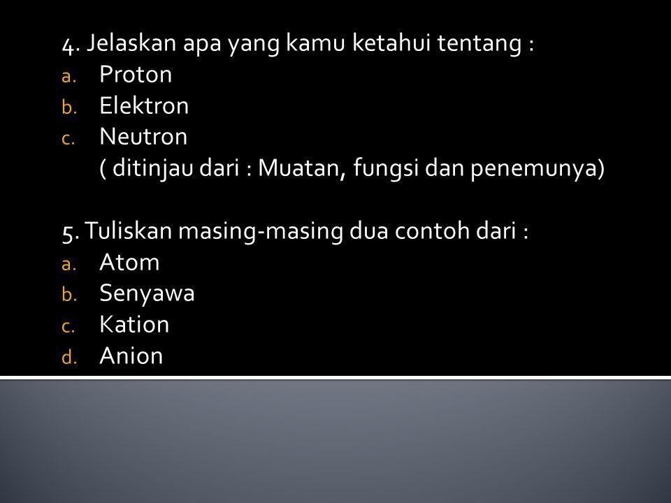 4. Jelaskan apa yang kamu ketahui tentang : Proton Elektron Neutron
