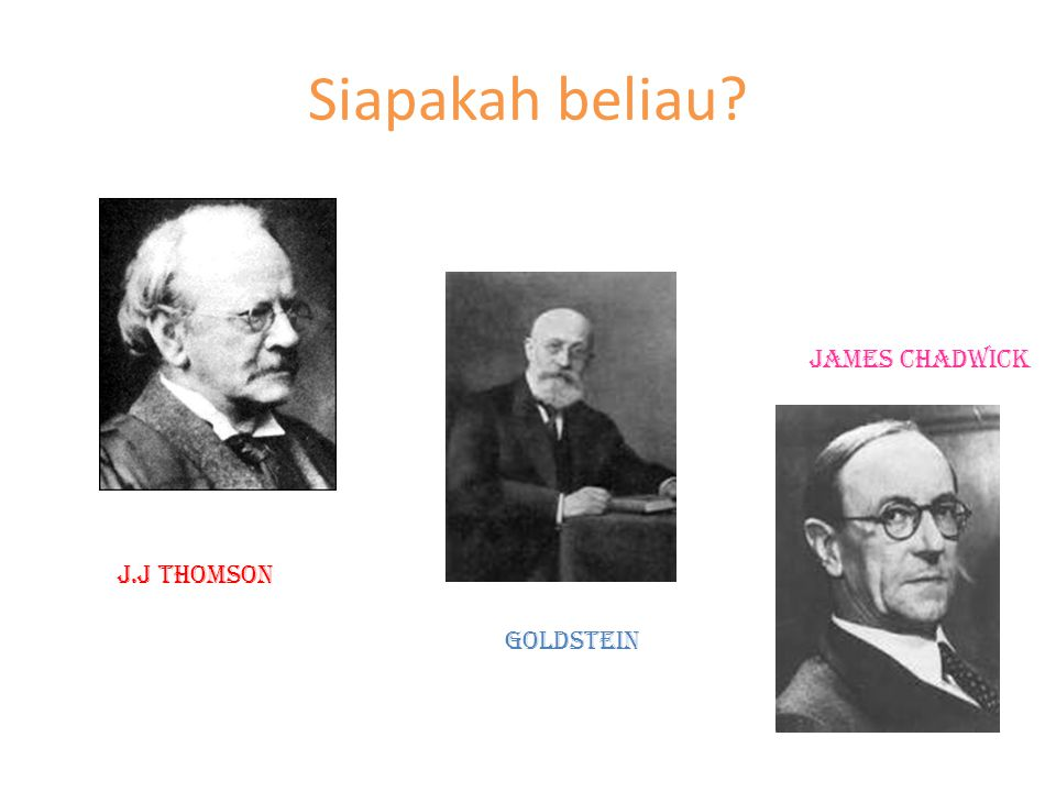 Siapakah beliau James chadwick J.J thomson goldstein