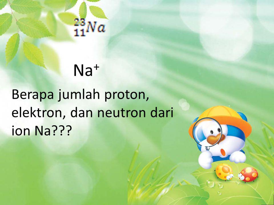 Na+ Berapa jumlah proton, elektron, dan neutron dari ion Na