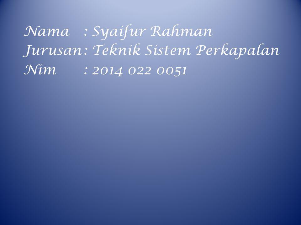 Nama : Syaifur Rahman Jurusan : Teknik Sistem Perkapalan Nim : 2014 022 0051