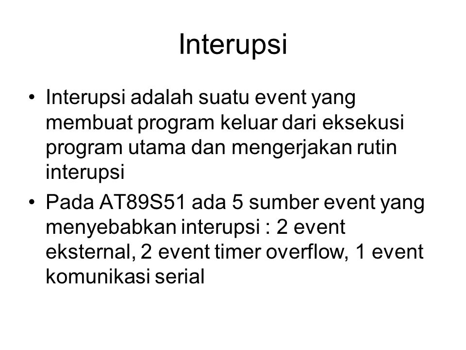 Interupsi Interupsi adalah suatu event yang membuat program keluar dari eksekusi program utama dan mengerjakan rutin interupsi.