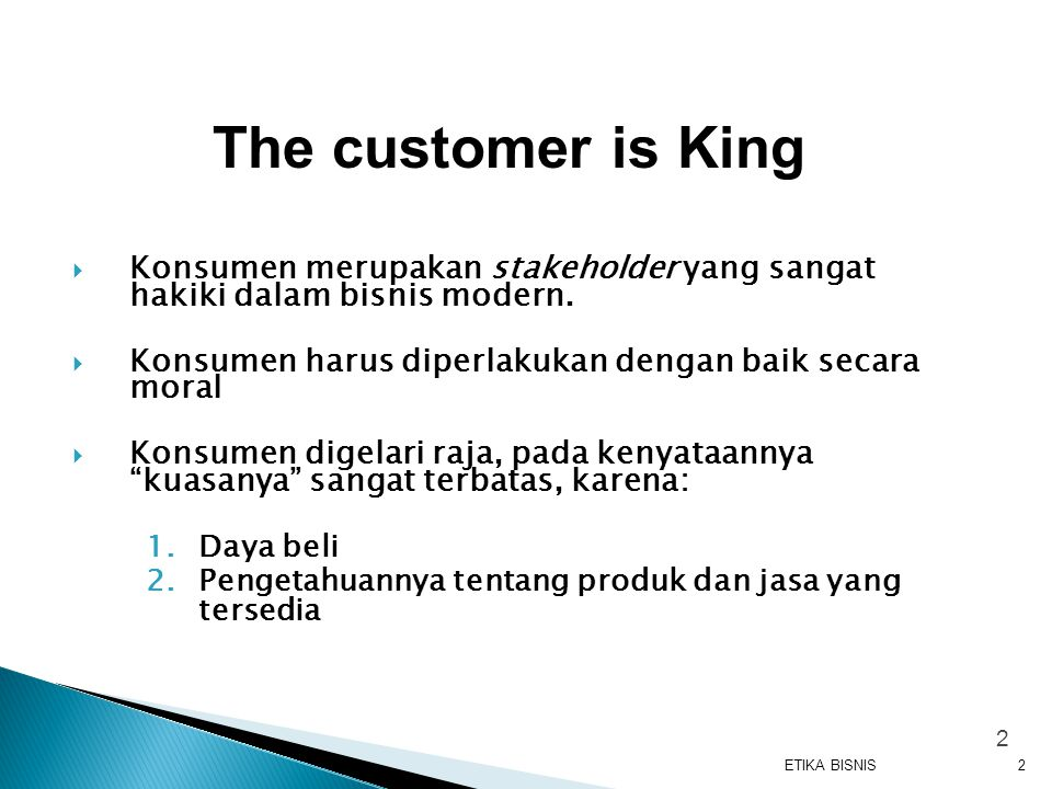The customer is King Konsumen merupakan stakeholder yang sangat hakiki dalam bisnis modern. Konsumen harus diperlakukan dengan baik secara moral.