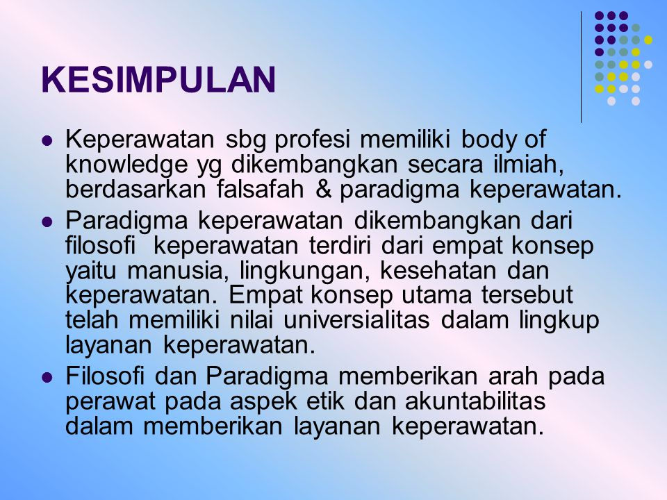 KESIMPULAN Keperawatan sbg profesi memiliki body of knowledge yg dikembangkan secara ilmiah, berdasarkan falsafah & paradigma keperawatan.